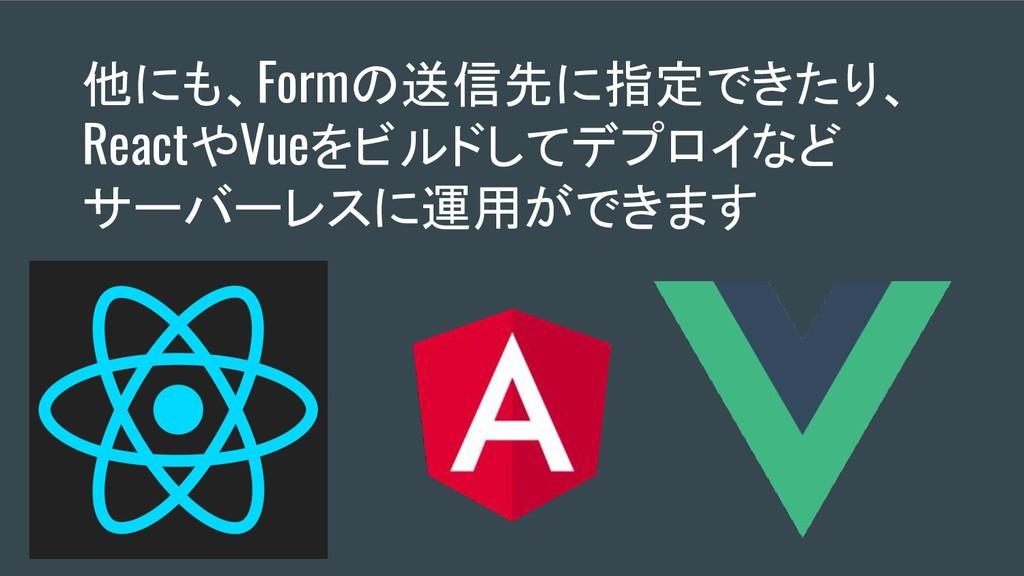 他にも、Formの送信先に指定できたり、 ReactやVueをビルドしてデプロイなど サーバー...