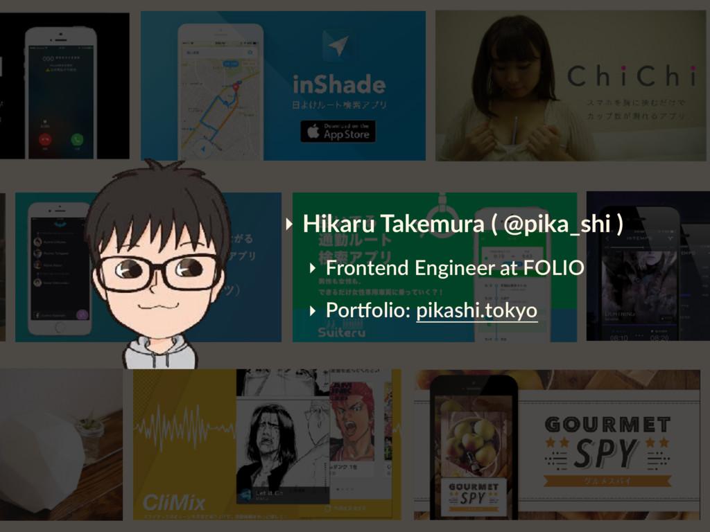‣ Hikaru Takemura ( @pika_shi ) ‣ Frontend Engi...
