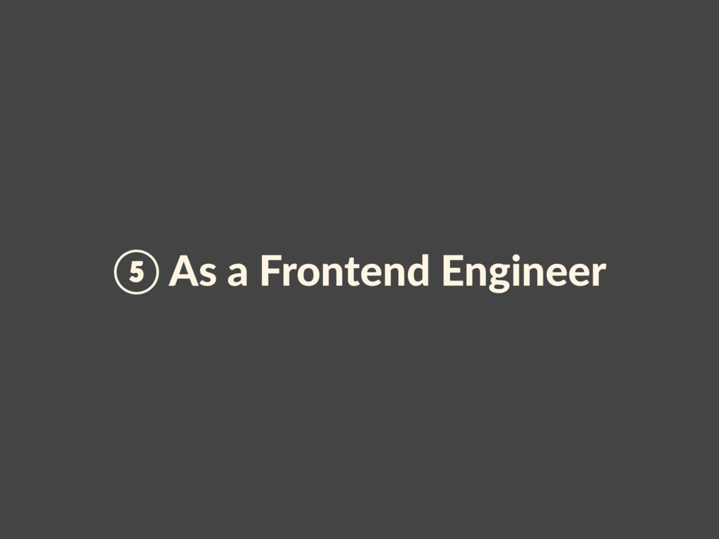 ⑤ As a Frontend Engineer