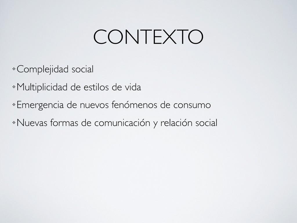 CONTEXTO ❖ Complejidad social ❖ Multiplicidad d...