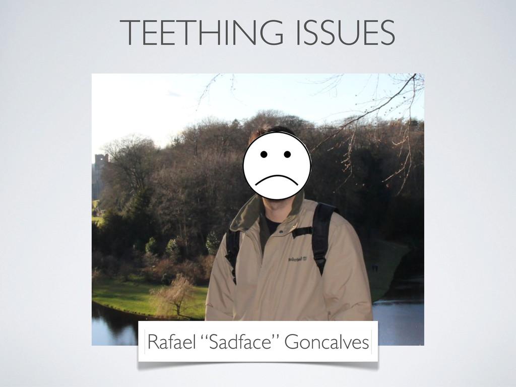 "Rafael ""Sadface"" Goncalves TEETHING ISSUES"