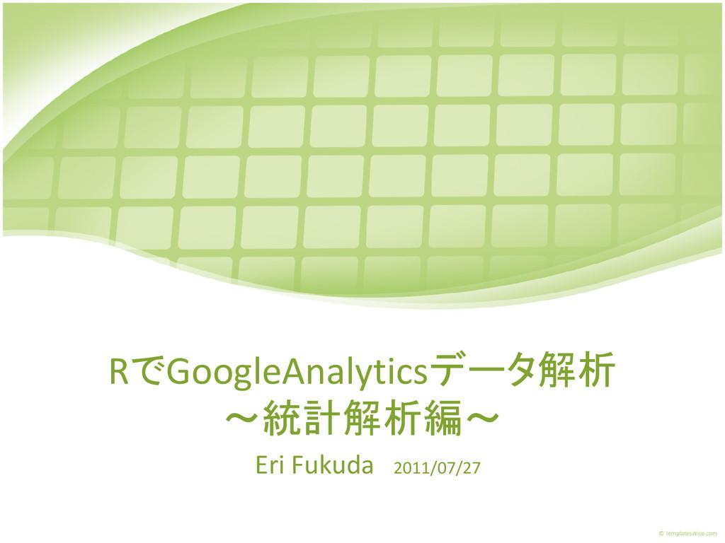 RでGoogleAnalyticsデータ解析 ~統計解析編~ Eri Fukuda 2011/...
