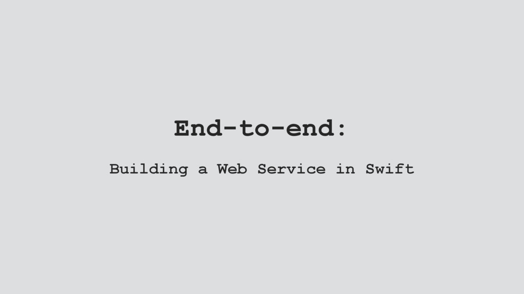 End-to-end: Building a Web Service in Swift