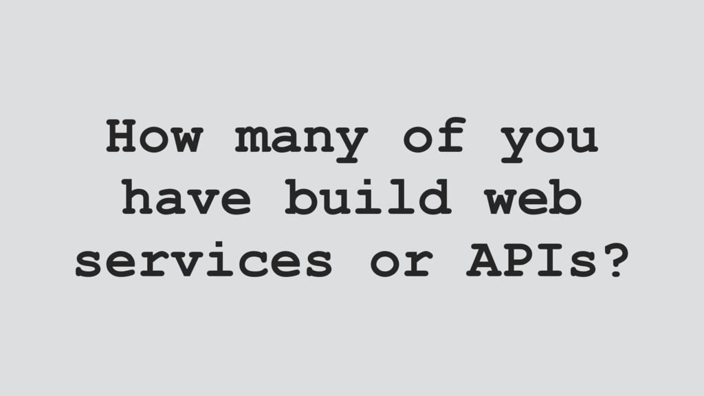 How many of you have build web services or APIs?