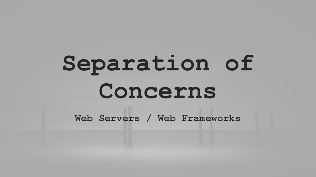 Separation of Concerns Web Servers / Web Framew...