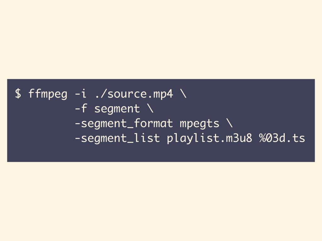 $ ffmpeg -i ./source.mp4 \ -f segment \ -segmen...