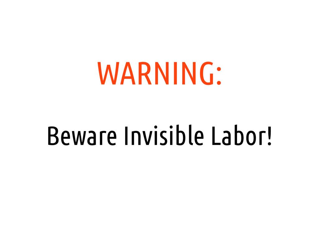 WARNING: Beware Invisible Labor!