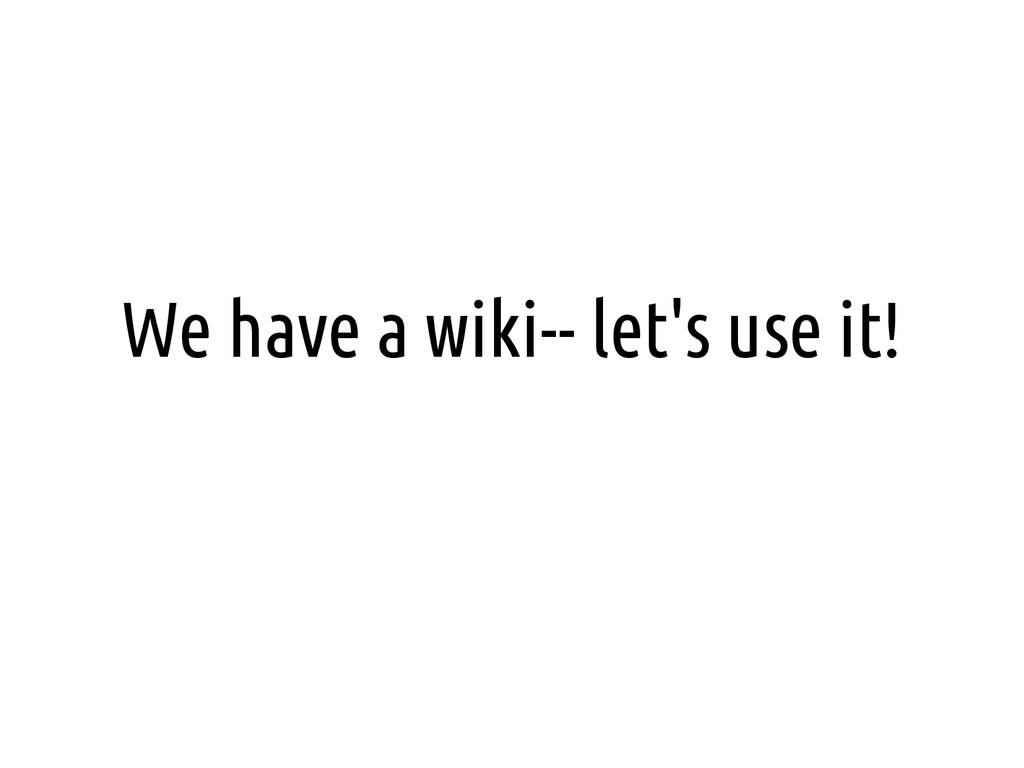 We have a wiki-- let's use it!