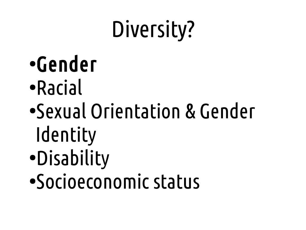 Diversity? ● Gender ● Racial ● Sexual Orientati...