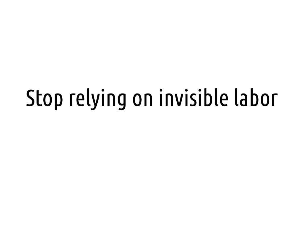 Stop relying on invisible labor