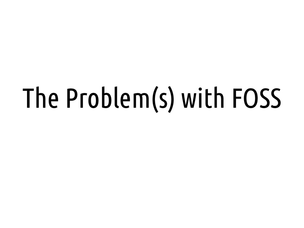 The Problem(s) with FOSS