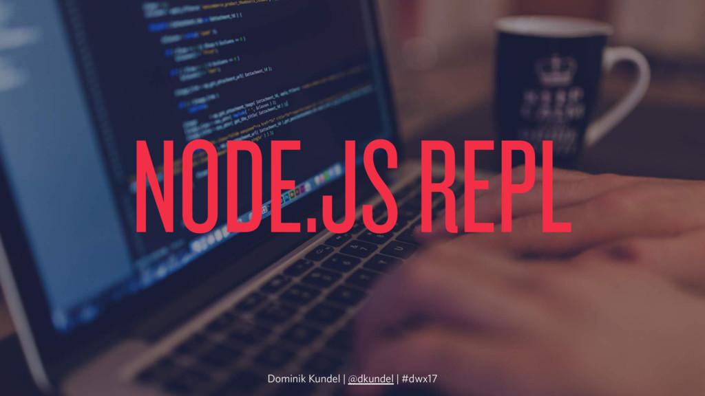 NODE.JS REPL Dominik Kundel | @dkundel | #dwx17