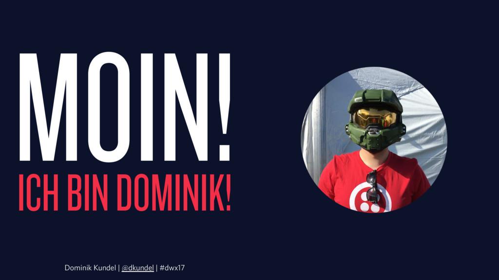 MOIN! ICH BIN DOMINIK! Dominik Kundel | @dkunde...