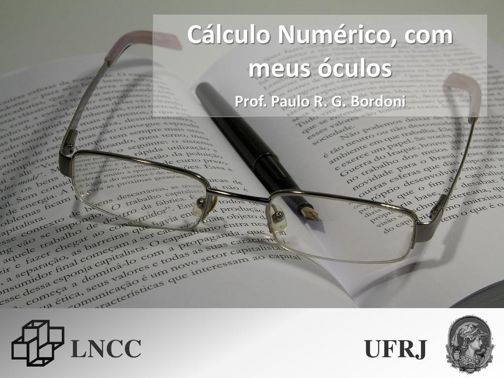 Cálculo Numérico, com meus óculos Prof. Paulo R...