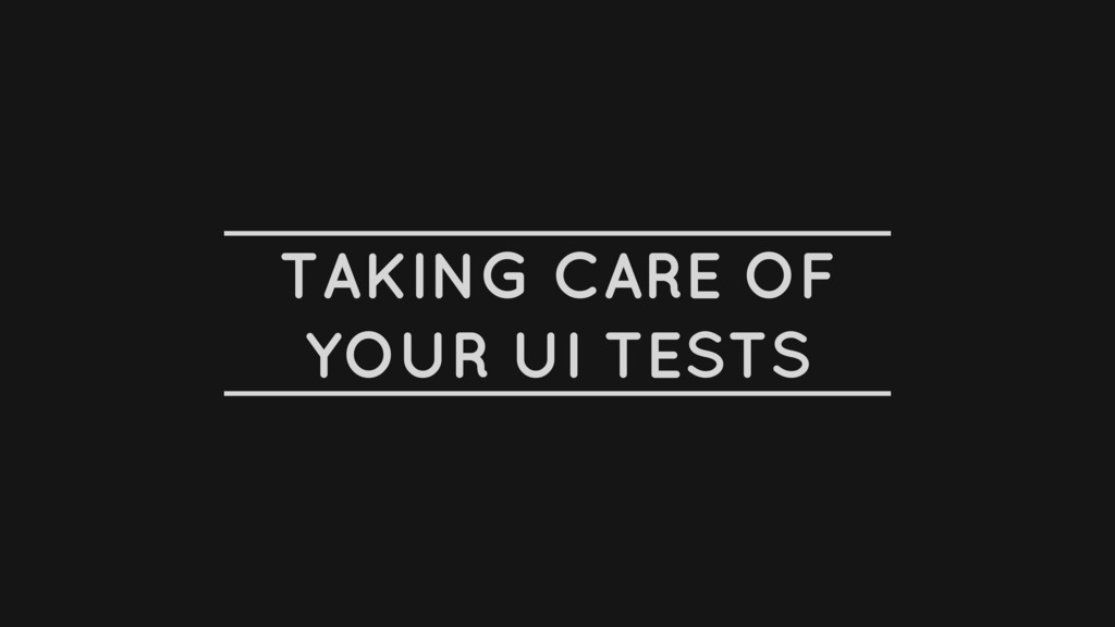 TAKING CARE OF YOUR UI TESTS