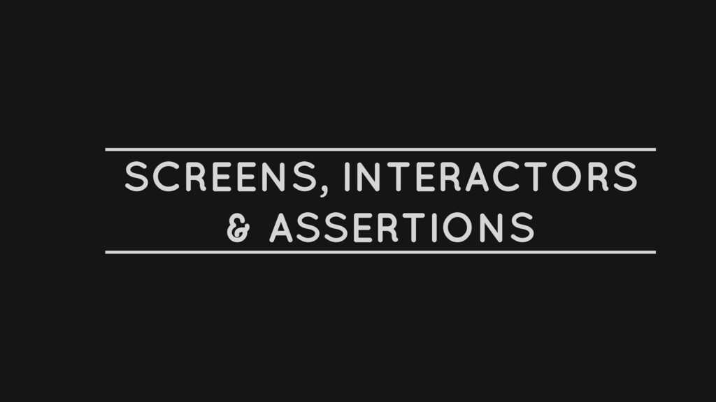 SCREENS, INTERACTORS & ASSERTIONS