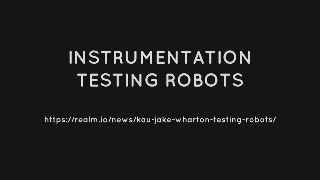 INSTRUMENTATION TESTING ROBOTS https://realm.io...