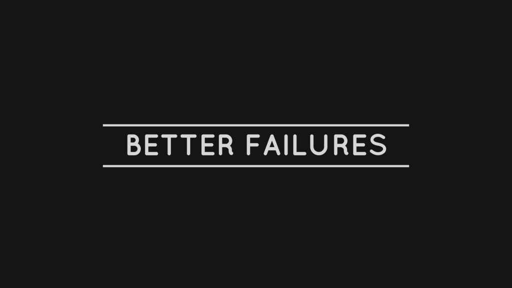 BETTER FAILURES
