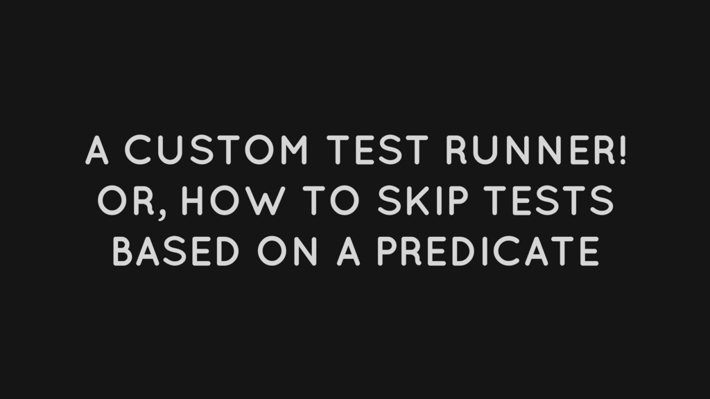 A CUSTOM TEST RUNNER! OR, HOW TO SKIP TESTS BAS...