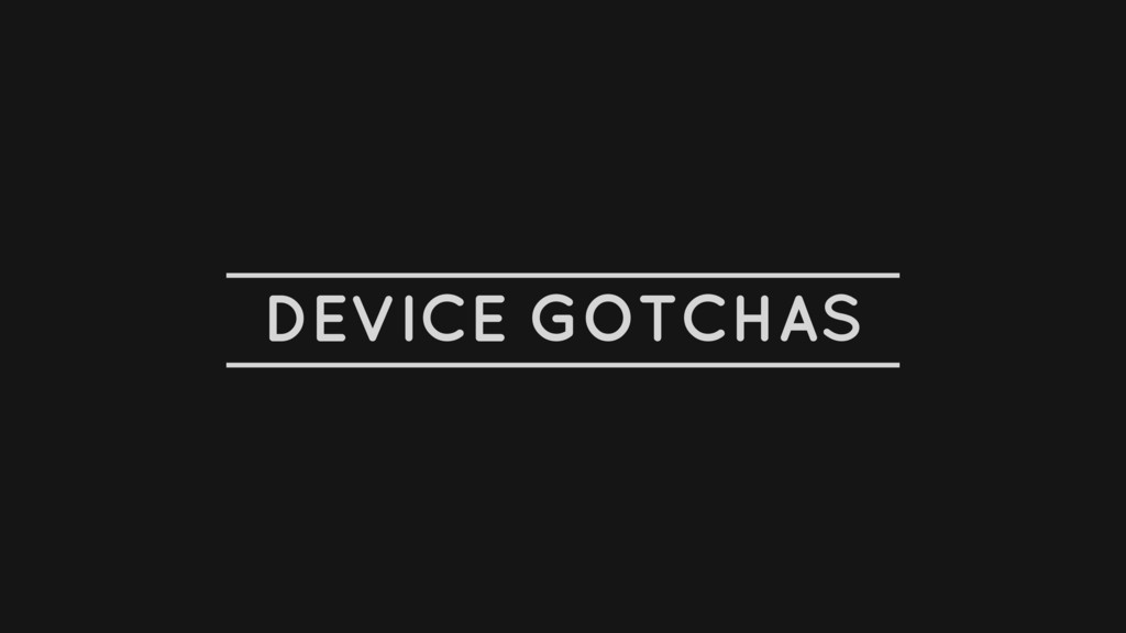 DEVICE GOTCHAS