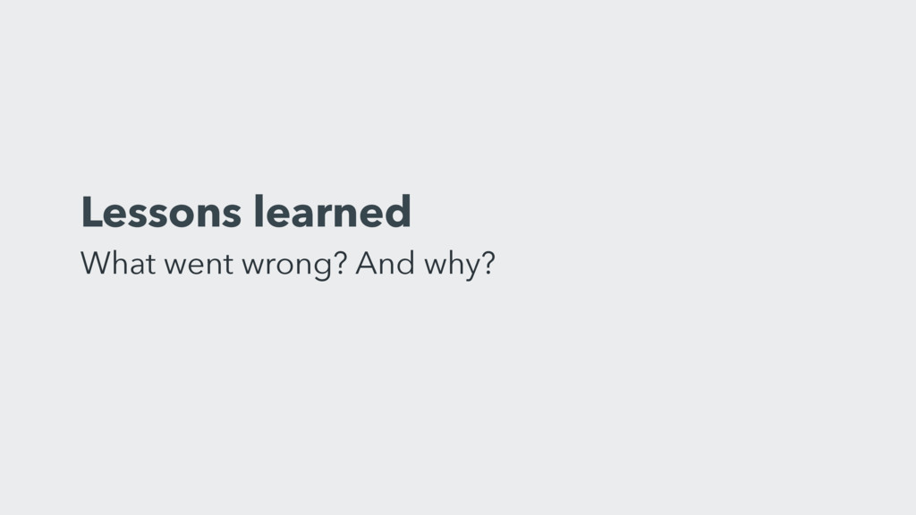 Lessons learned What went wrong? And why?