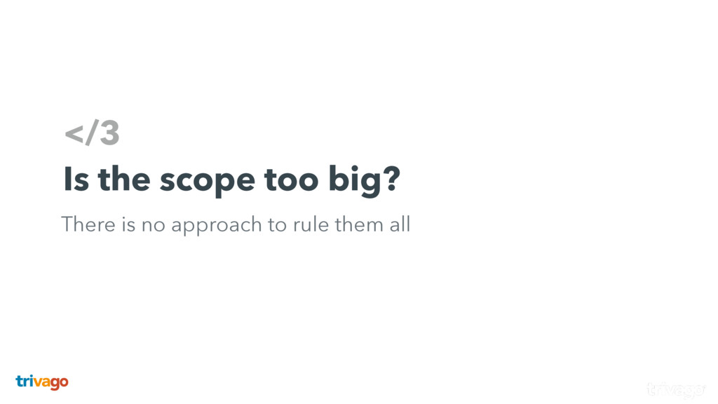 </3 Is the scope too big? There is no approach ...