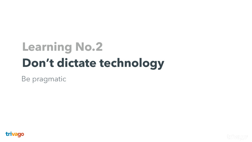 Learning No.2 Don't dictate technology Be pragm...