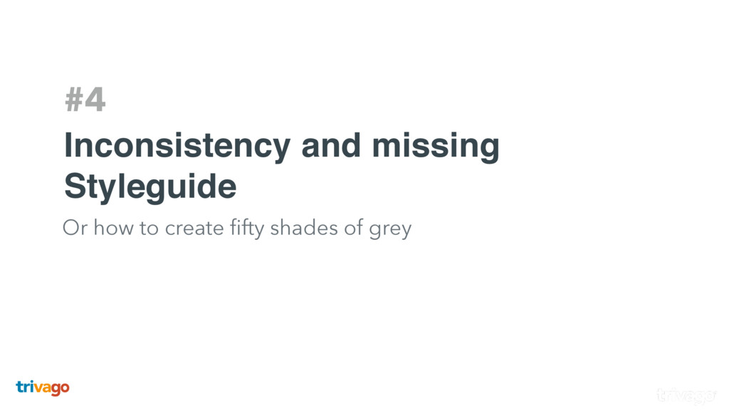 #4 Inconsistency and missing Styleguide Or how ...