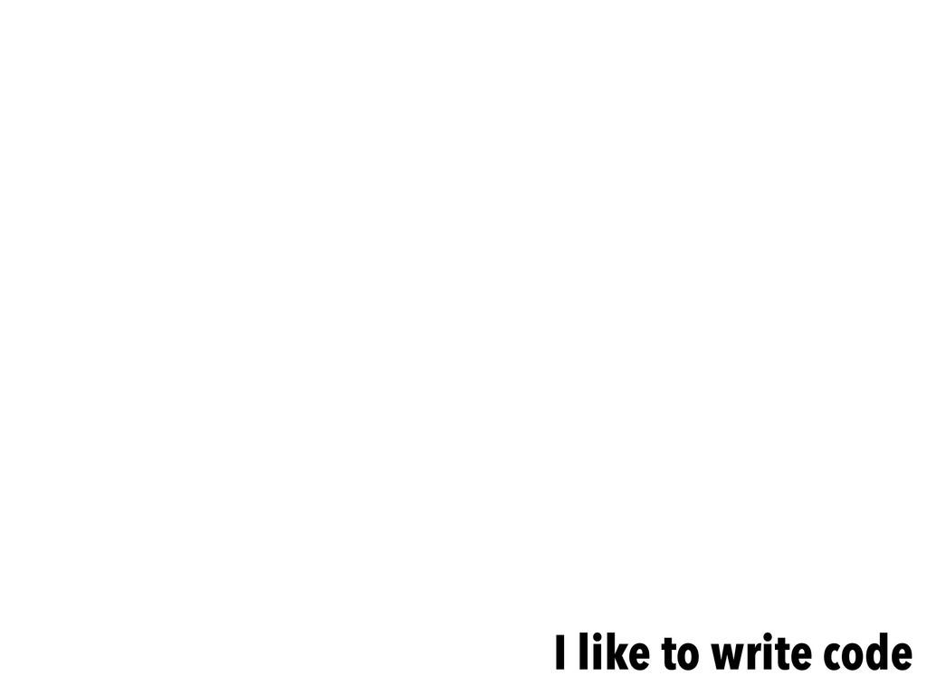 I like to write code