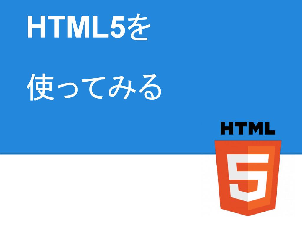 HTML5を 使ってみる