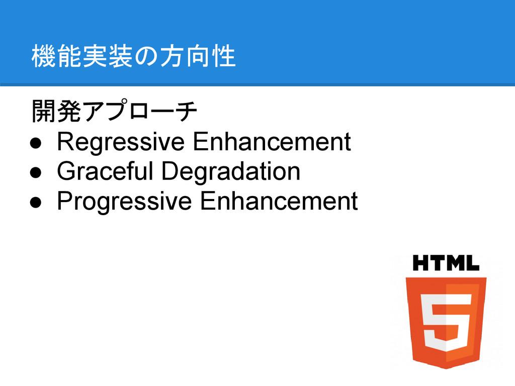 機能実装の方向性 開発アプローチ ● Regressive Enhancement ● Gra...