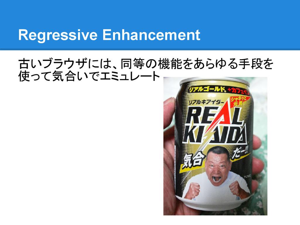 Regressive Enhancement 古いブラウザには、同等の機能をあらゆる手段を 使...