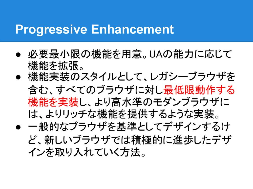 Progressive Enhancement ● 必要最小限の機能を用意。UAの能力に応じて...
