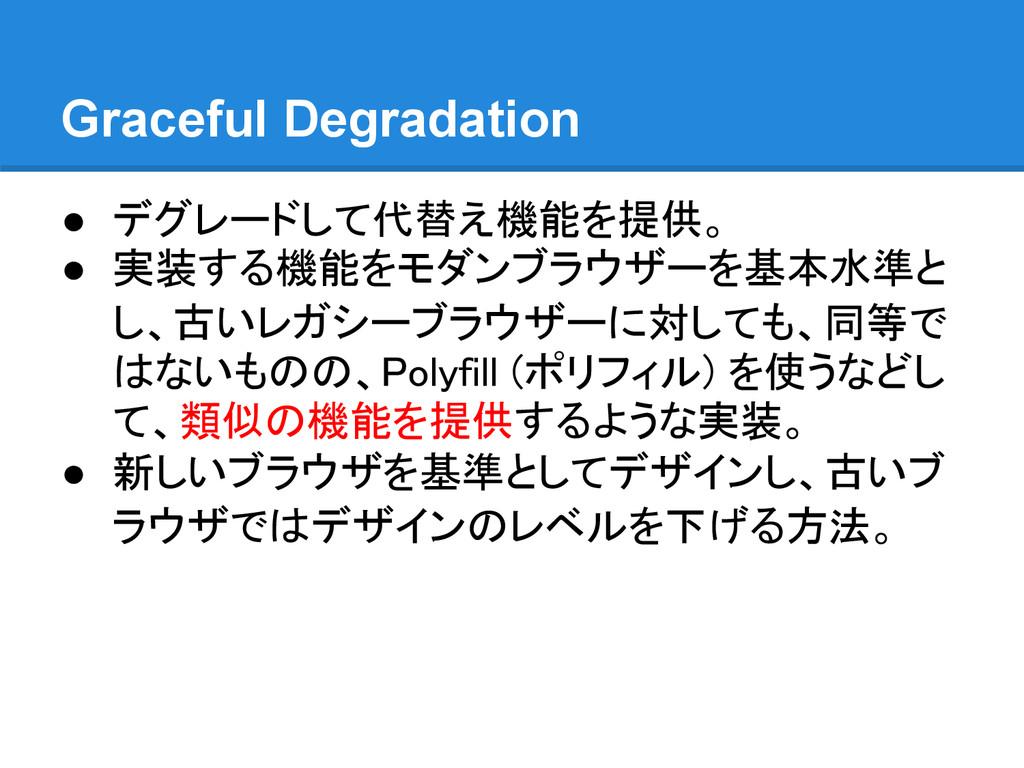 Graceful Degradation ● デグレードして代替え機能を提供。 ● 実装する機...