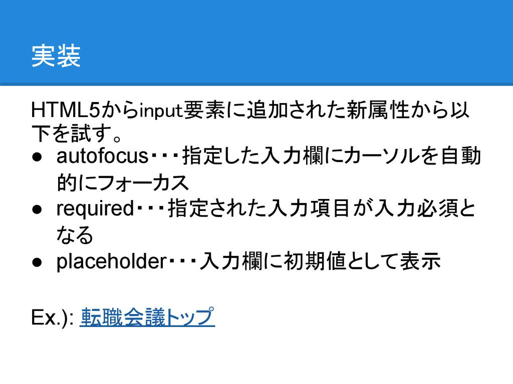 実装 HTML5からinput要素に追加された新属性から以 下を試す。 ● autofocus...