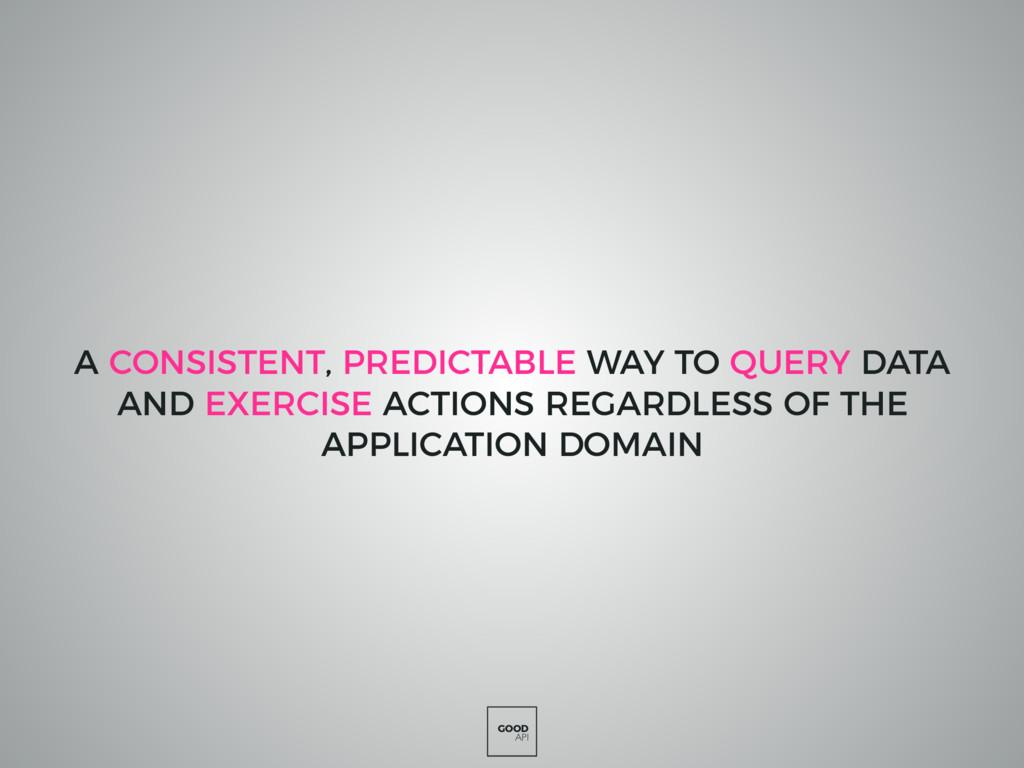 GOOD API A CONSISTENT, PREDICTABLE WAY TO QUERY...