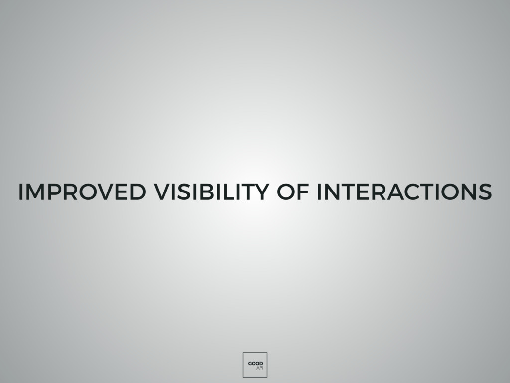GOOD API IMPROVED VISIBILITY OF INTERACTIONS