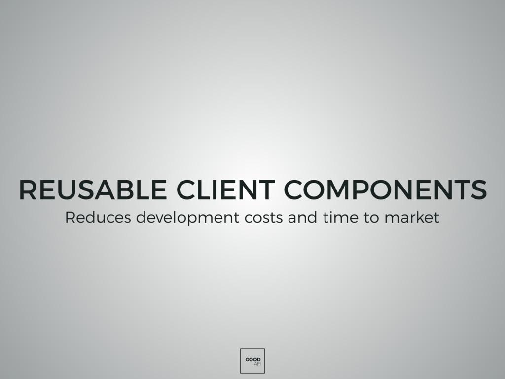 GOOD API REUSABLE CLIENT COMPONENTS Reduces dev...