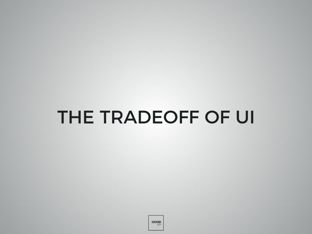 GOOD API THE TRADEOFF OF UI