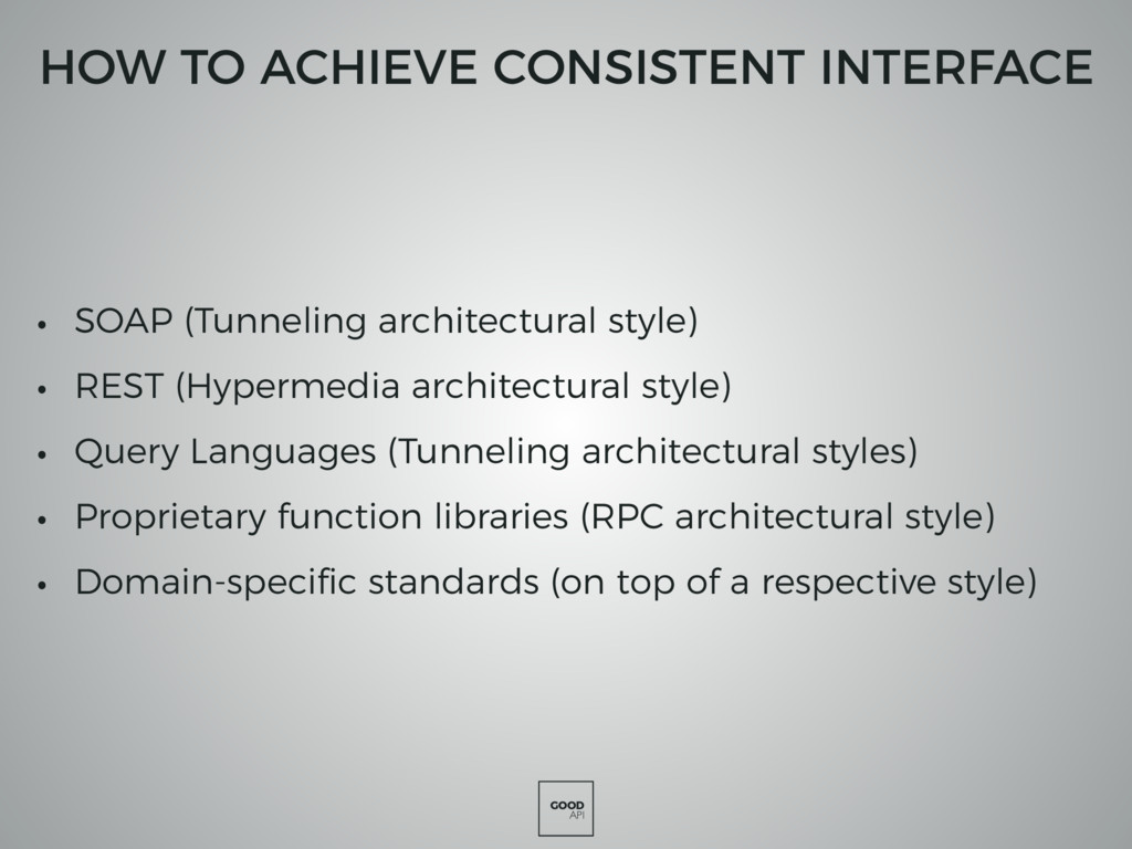 GOOD API HOW TO ACHIEVE CONSISTENT INTERFACE • ...