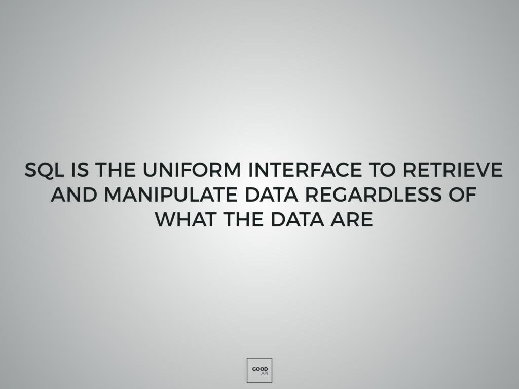 GOOD API SQL IS THE UNIFORM INTERFACE TO RETRIE...