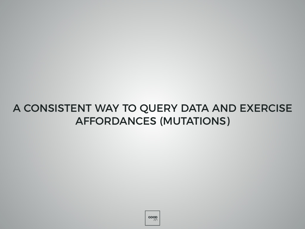 GOOD API A CONSISTENT WAY TO QUERY DATA AND EXE...