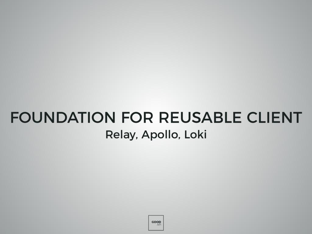 GOOD API FOUNDATION FOR REUSABLE CLIENT Relay, ...