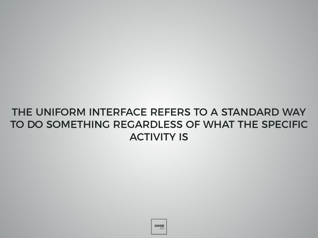 GOOD API THE UNIFORM INTERFACE REFERS TO A STAN...