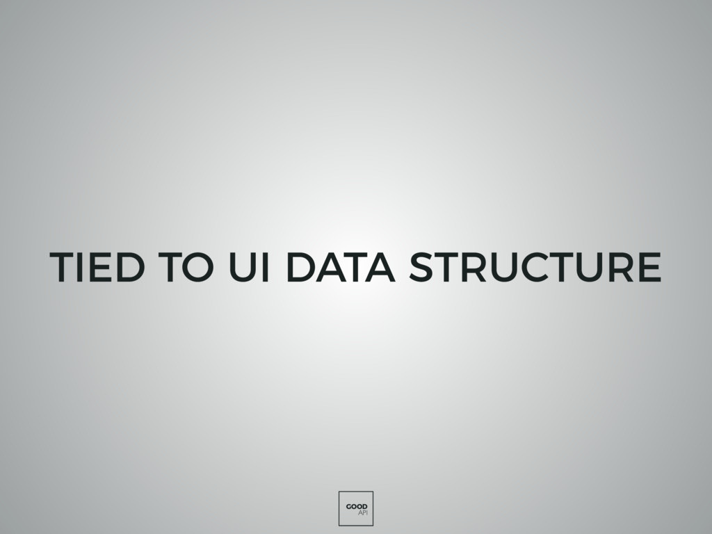 GOOD API TIED TO UI DATA STRUCTURE
