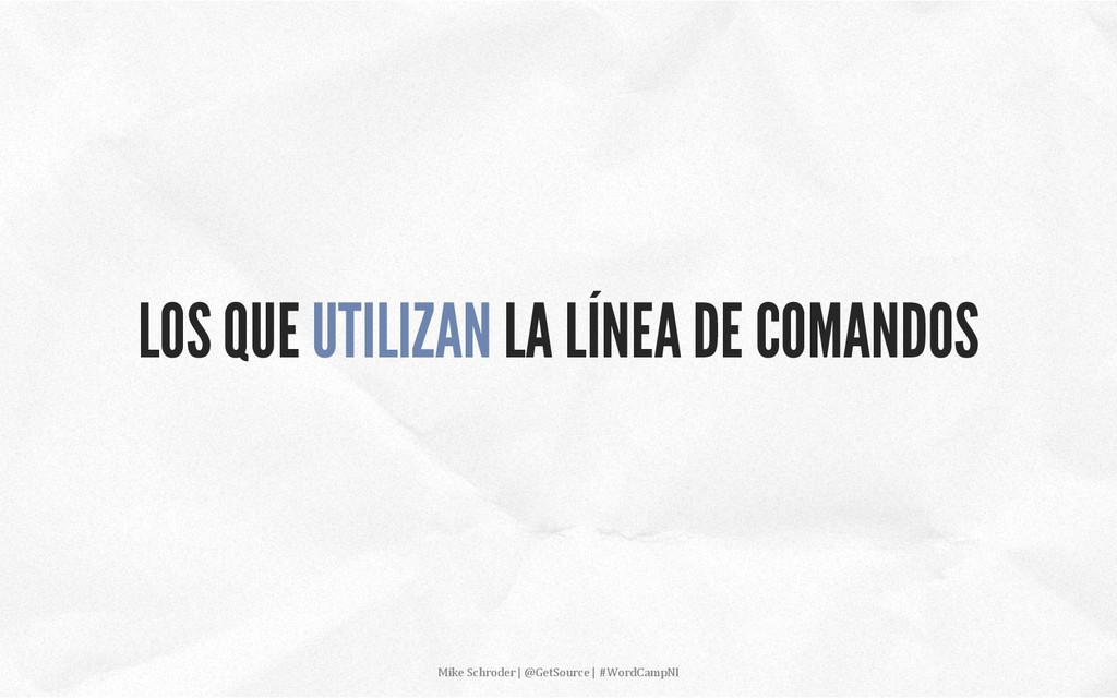 LOS QUE UTILIZAN LA LÍNEA DE COMANDOS Mike S...