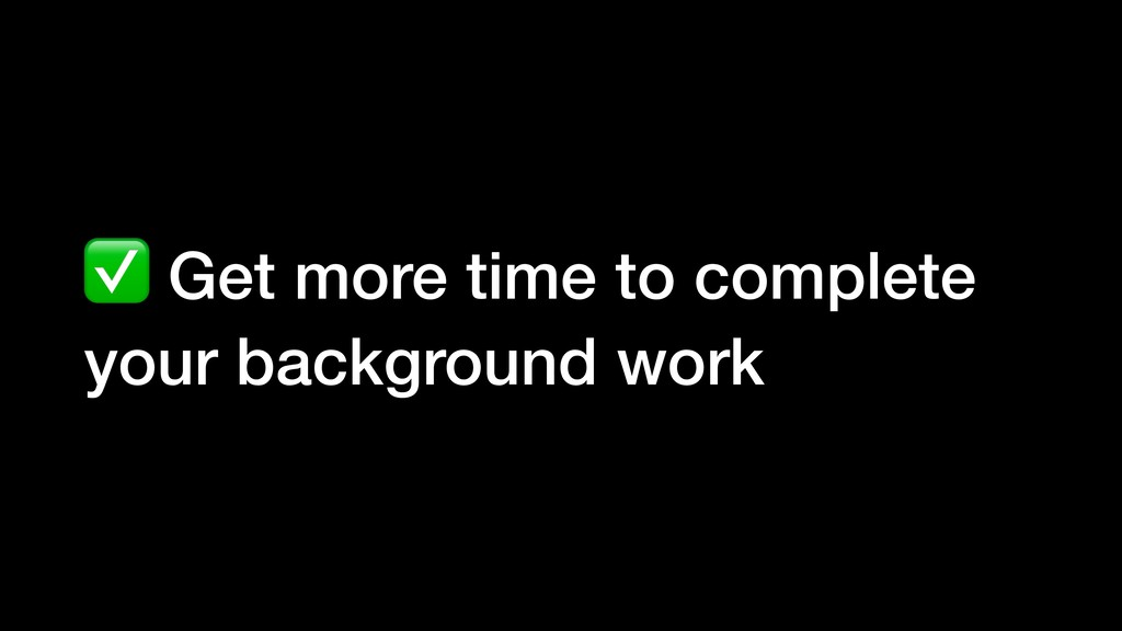 ✅ Get more time to complete your background work