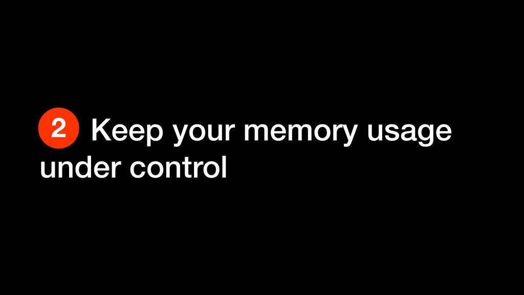 Keep your memory usage under control 2