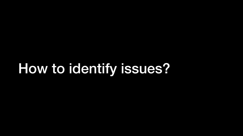 How to identify issues?