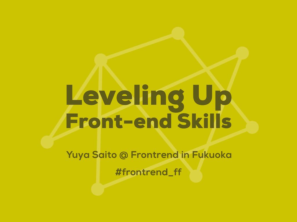 Leveling Up Front-end Skills Yuya Saito @ Front...